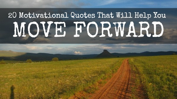 20 Encouraging Quotes About Moving Forward From A Bad: 20 Motivational Quotes That Will Help You Move Forward